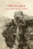 Ortigara Calvario degli alpini. Guida storica ed escursionistica alla battaglia simbolo delle truppe alpine
