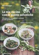 La mia cucina con le piante selvatiche. Riconoscere, raccogliere e cucinare le erbe spontanee