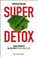 Super detox. Come liberarsi da ciò che è tossico o nocivo