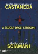 A scuola dagli stregoni. Quattro conversazioni con Castaneda-Quattro storie di Sciamani