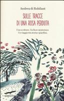 Sulle tracce di una rosa perduta. Uno scrittore. Un fiore misterioso. Un viaggio tra storia e giardini
