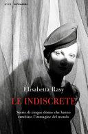 Copertina  Le indiscrete : storie di cinque donne che hanno cambiato l'immagine del mondo