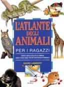 Copertina  L'atlante degli animali per i ragazzi : come si sono evoluti gli animali, dove vivono oggi, perche tanti sono in pericolo
