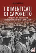 Copertina  I dimenticati di Caporetto : la prigionia, un diario inedito, una pagina rimossa della Grande Guerra