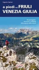 Copertina  A piedi nel Friuli Venezia Giulia : 64 passeggiate, escursioni e trekking alla scoperta della natura