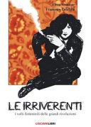Copertina  Le irriverenti : i volti femminili delle grandi rivoluzioni